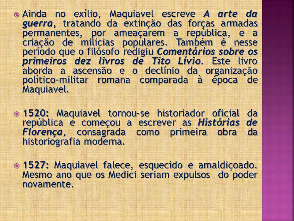  Ainda no exílio, Maquiavel escreve A arte da guerra, tratando da extinção das forças armadas permanentes, por ameaçarem a república, e a criação de