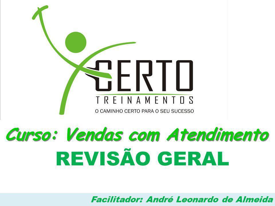 Curso: Vendas com Atendimento REVISÃO GERAL Facilitador: André Leonardo de Almeida
