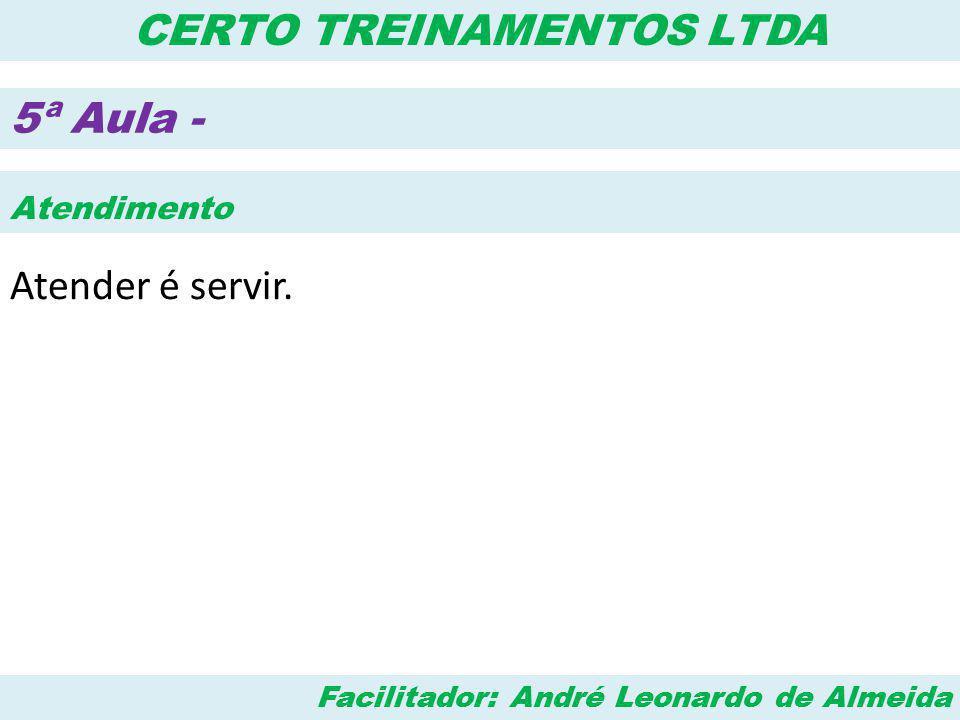 Facilitador: André Leonardo de Almeida CERTO TREINAMENTOS LTDA 5ª Aula - Atendimento Atender é servir.