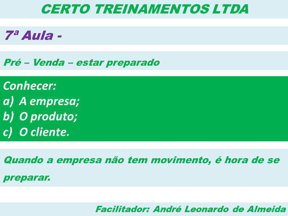 Facilitador: André Leonardo de Almeida CERTO TREINAMENTOS LTDA 7ª Aula - Pré – Venda – estar preparado Conhecer: a)A empresa; b)O produto; c)O cliente