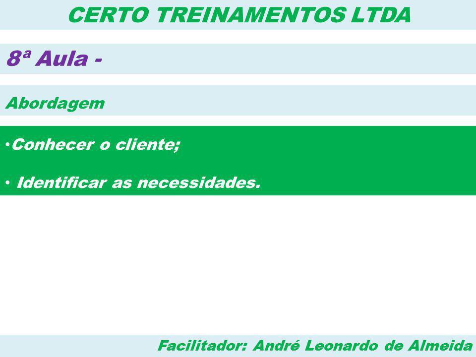 Facilitador: André Leonardo de Almeida CERTO TREINAMENTOS LTDA 8ª Aula - Abordagem • Conhecer o cliente; • Identificar as necessidades.