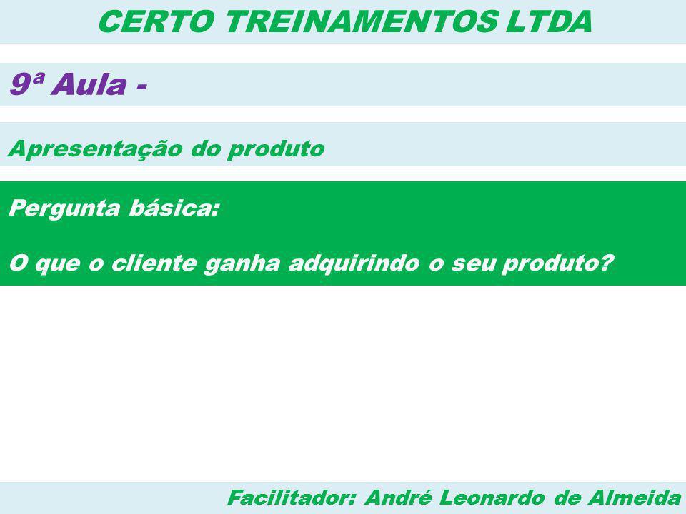 Facilitador: André Leonardo de Almeida CERTO TREINAMENTOS LTDA 9ª Aula - Apresentação do produto Pergunta básica: O que o cliente ganha adquirindo o s