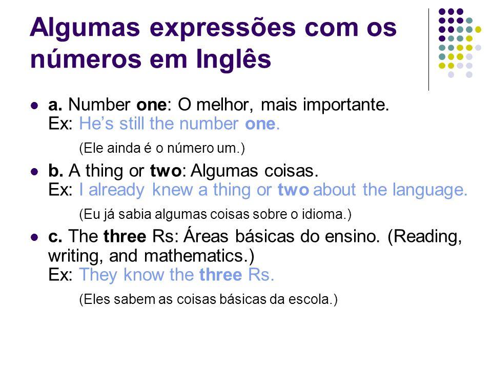 Algumas expressões com os números em Inglês  a. Number one: O melhor, mais importante. Ex: He's still the number one. (Ele ainda é o número um.)  b.