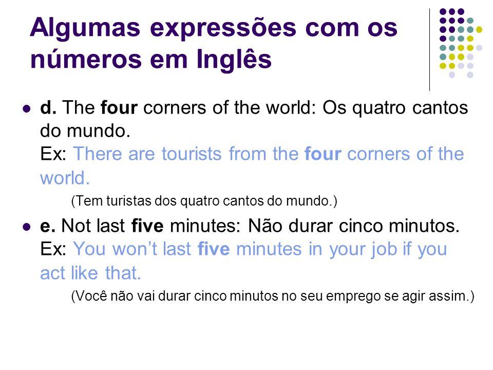 Algumas expressões com os números em Inglês  d. The four corners of the world: Os quatro cantos do mundo. Ex: There are tourists from the four corner