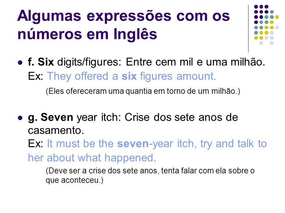Algumas expressões com os números em Inglês  f. Six digits/figures: Entre cem mil e uma milhão. Ex: They offered a six figures amount. (Eles oferecer