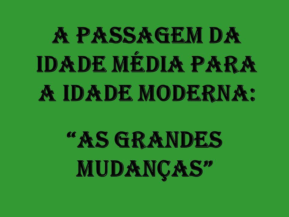 """A PASSAGEM DA IDADE MÉDIA PARA A IDADE MODERNA: """"AS GRANDES MUDANÇAS"""""""