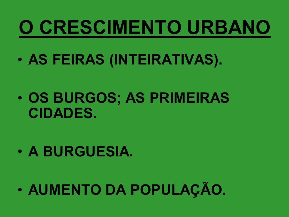 O CRESCIMENTO URBANO •AS FEIRAS (INTEIRATIVAS). •OS BURGOS; AS PRIMEIRAS CIDADES. •A BURGUESIA. •AUMENTO DA POPULAÇÃO.