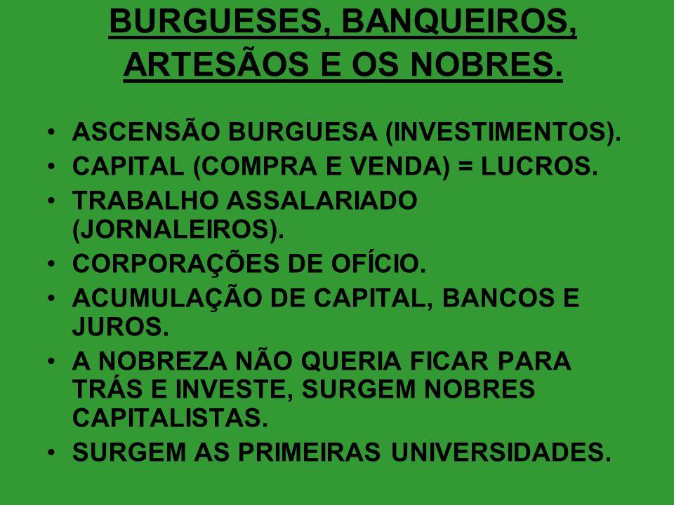 BURGUESES, BANQUEIROS, ARTESÃOS E OS NOBRES. •ASCENSÃO BURGUESA (INVESTIMENTOS). •CAPITAL (COMPRA E VENDA) = LUCROS. •TRABALHO ASSALARIADO (JORNALEIRO