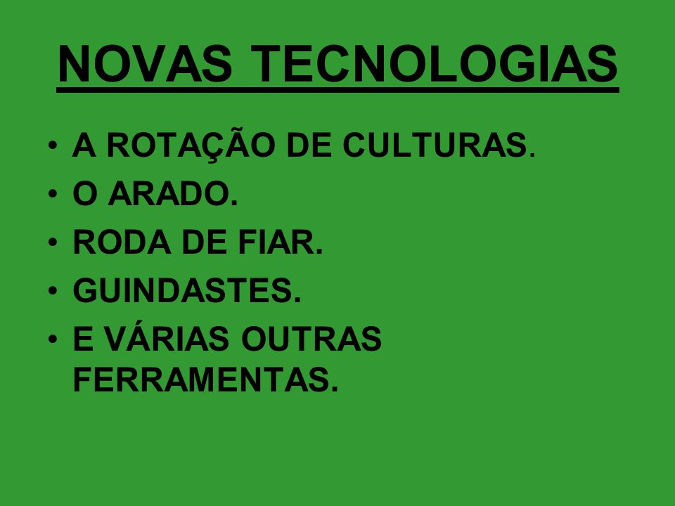 NOVAS TECNOLOGIAS •A ROTAÇÃO DE CULTURAS. •O ARADO. •RODA DE FIAR. •GUINDASTES. •E VÁRIAS OUTRAS FERRAMENTAS.