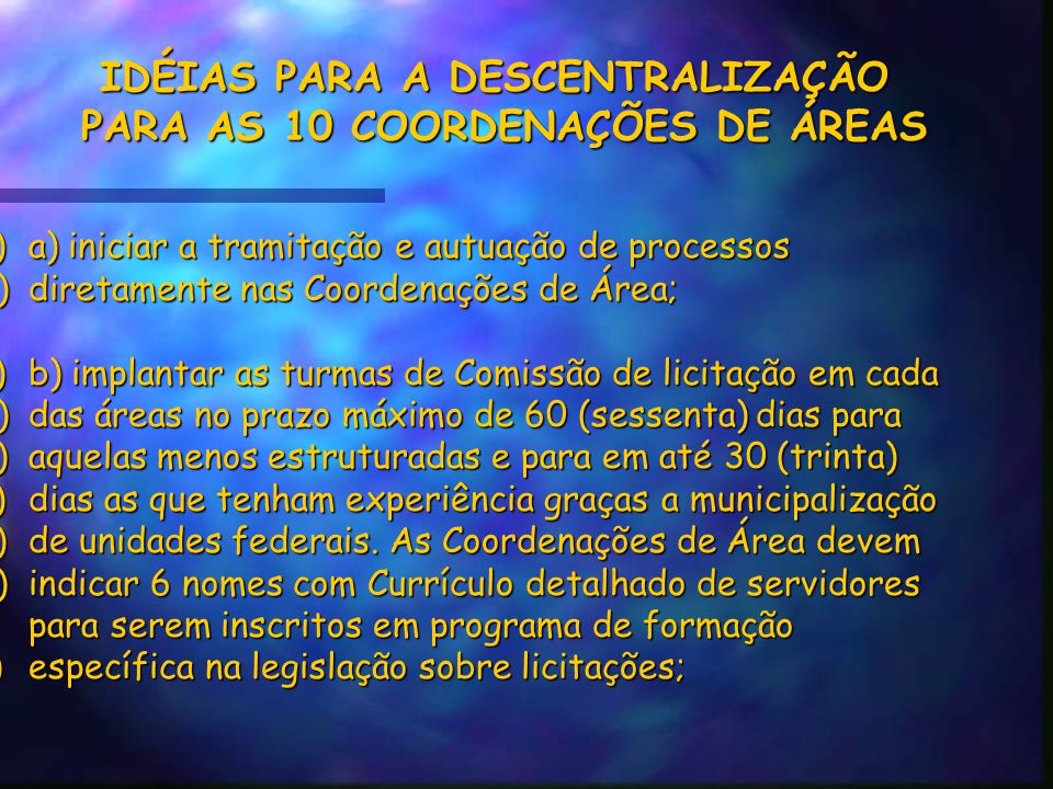 IDÉIAS PARA A DESCENTRALIZAÇÃO PARA AS 10 COORDENAÇÕES DE ÁREAS a)a) iniciar a tramitação e autuação de processos b)diretamente nas Coordenações de Área; c)b) implantar as turmas de Comissão de licitação em cada d)das áreas no prazo máximo de 60 (sessenta) dias para e)aquelas menos estruturadas e para em até 30 (trinta) f)dias as que tenham experiência graças a municipalização g)de unidades federais.