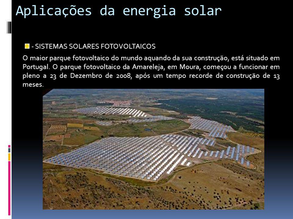 Aplicações da energia solar - SISTEMAS SOLARES FOTOVOLTAICOS O maior parque fotovoltaico do mundo aquando da sua construção, está situado em Portugal.