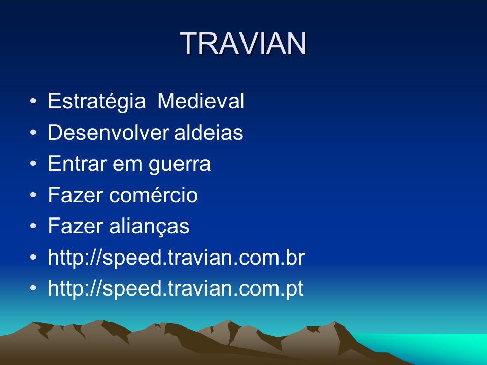 TRAVIAN •Estratégia Medieval •Desenvolver aldeias •Entrar em guerra •Fazer comércio •Fazer alianças •http://speed.travian.com.br •http://speed.travian