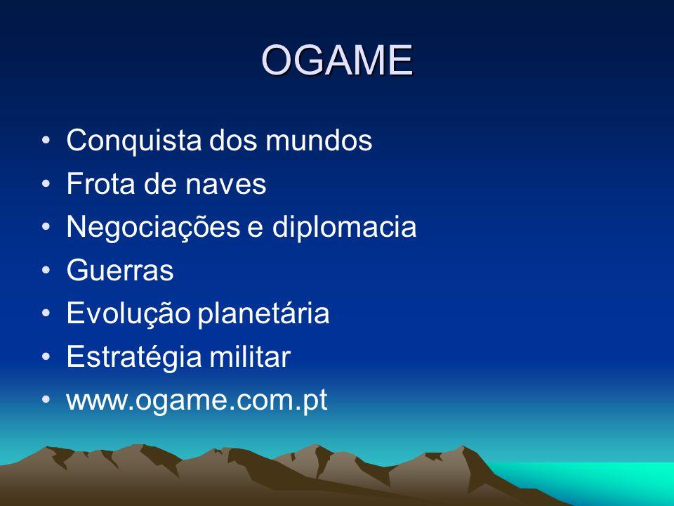 OGAME •Conquista dos mundos •Frota de naves •Negociações e diplomacia •Guerras •Evolução planetária •Estratégia militar •www.ogame.com.pt