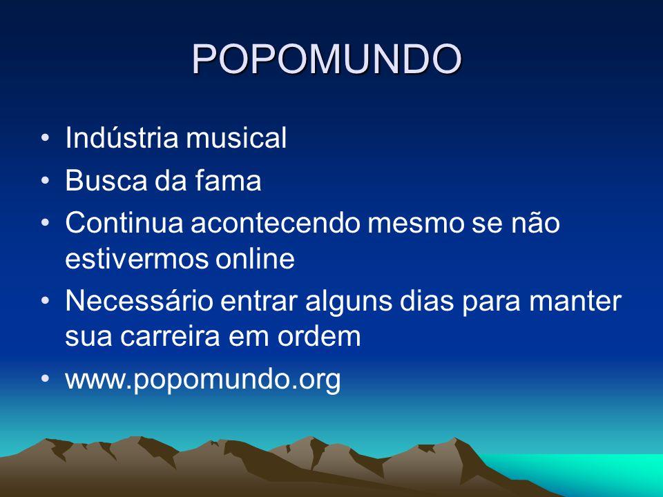 POPOMUNDO •Indústria musical •Busca da fama •Continua acontecendo mesmo se não estivermos online •Necessário entrar alguns dias para manter sua carreira em ordem •www.popomundo.org