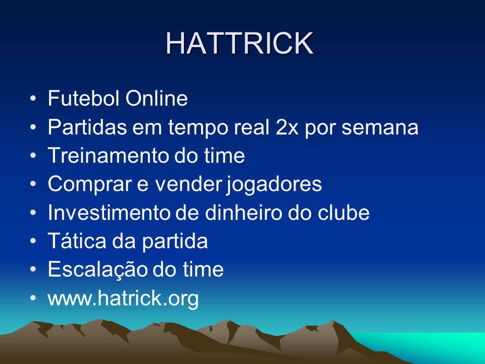 HATTRICK •Futebol Online •Partidas em tempo real 2x por semana •Treinamento do time •Comprar e vender jogadores •Investimento de dinheiro do clube •Tática da partida •Escalação do time •www.hatrick.org