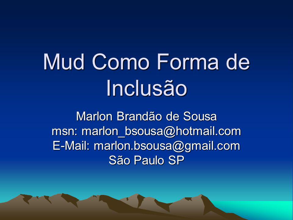 Mud Como Forma de Inclusão Marlon Brandão de Sousa msn: marlon_bsousa@hotmail.com E-Mail: marlon.bsousa@gmail.com São Paulo SP