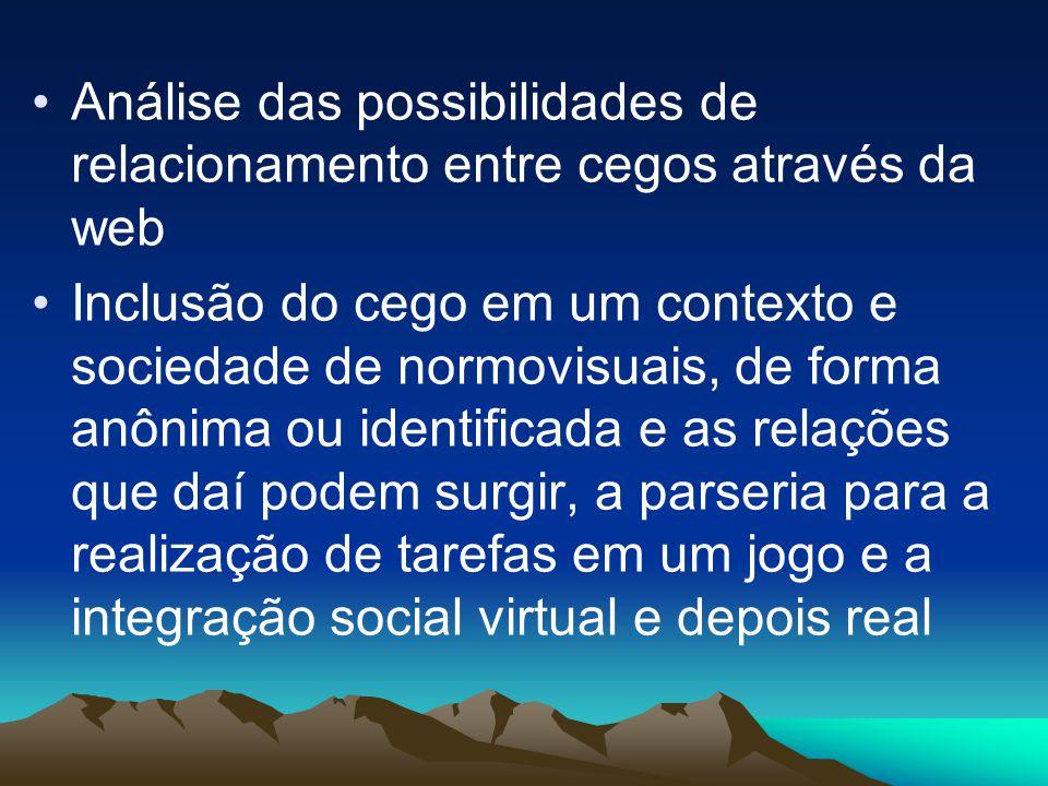 •Análise das possibilidades de relacionamento entre cegos através da web •Inclusão do cego em um contexto e sociedade de normovisuais, de forma anônima ou identificada e as relações que daí podem surgir, a parseria para a realização de tarefas em um jogo e a integração social virtual e depois real