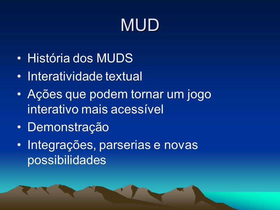 MUD •História dos MUDS •Interatividade textual •Ações que podem tornar um jogo interativo mais acessível •Demonstração •Integrações, parserias e novas