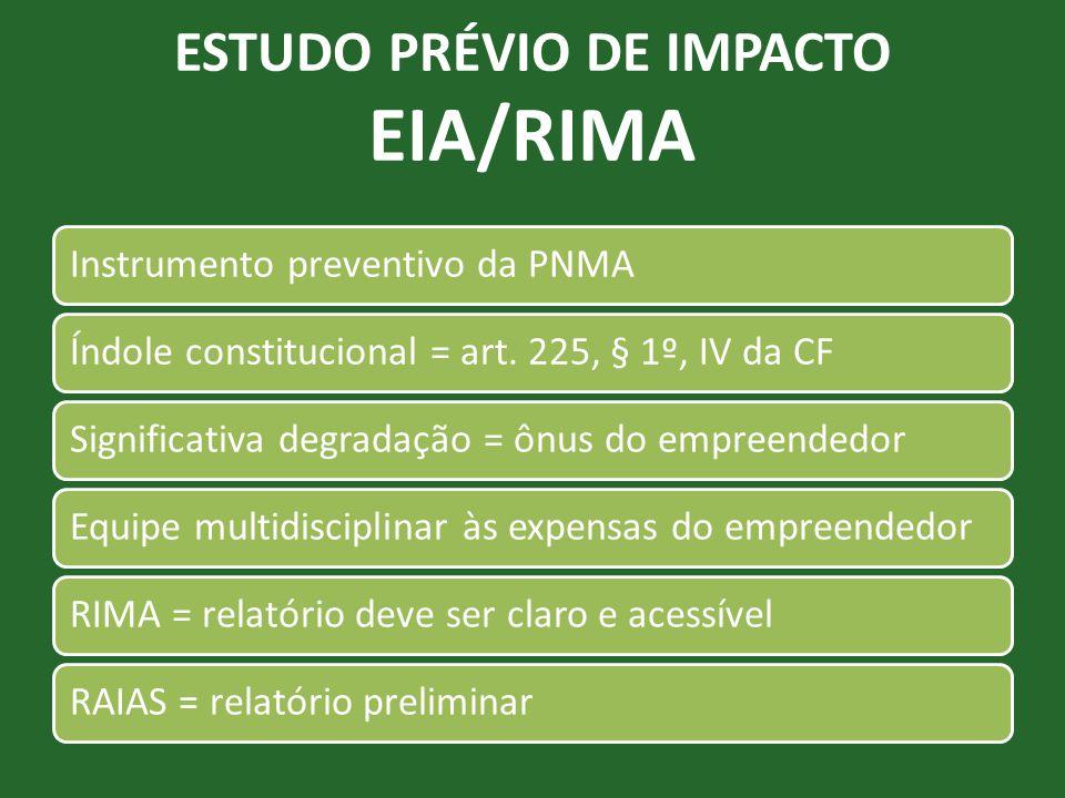 ESTUDO PRÉVIO DE IMPACTO EIA/RIMA Instrumento preventivo da PNMAÍndole constitucional = art. 225, § 1º, IV da CFSignificativa degradação = ônus do emp