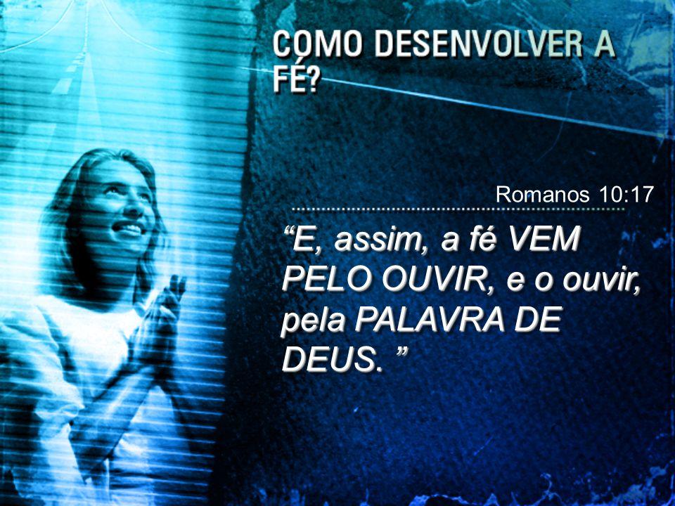 """""""E, assim, a fé VEM PELO OUVIR, e o ouvir, pela PALAVRA DE DEUS. """" Romanos 10:17"""