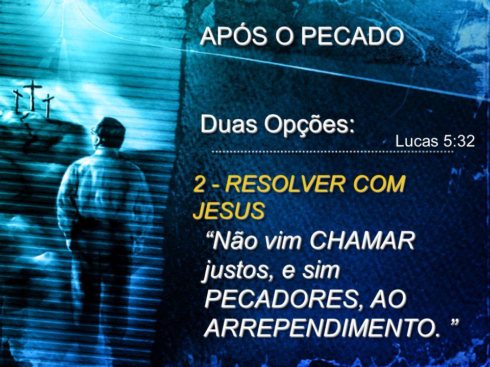 """APÓS O PECADO Duas Opções: APÓS O PECADO Duas Opções: 2 - RESOLVER COM JESUS """"Não vim CHAMAR justos, e sim PECADORES, AO ARREPENDIMENTO. """" Lucas 5:32"""