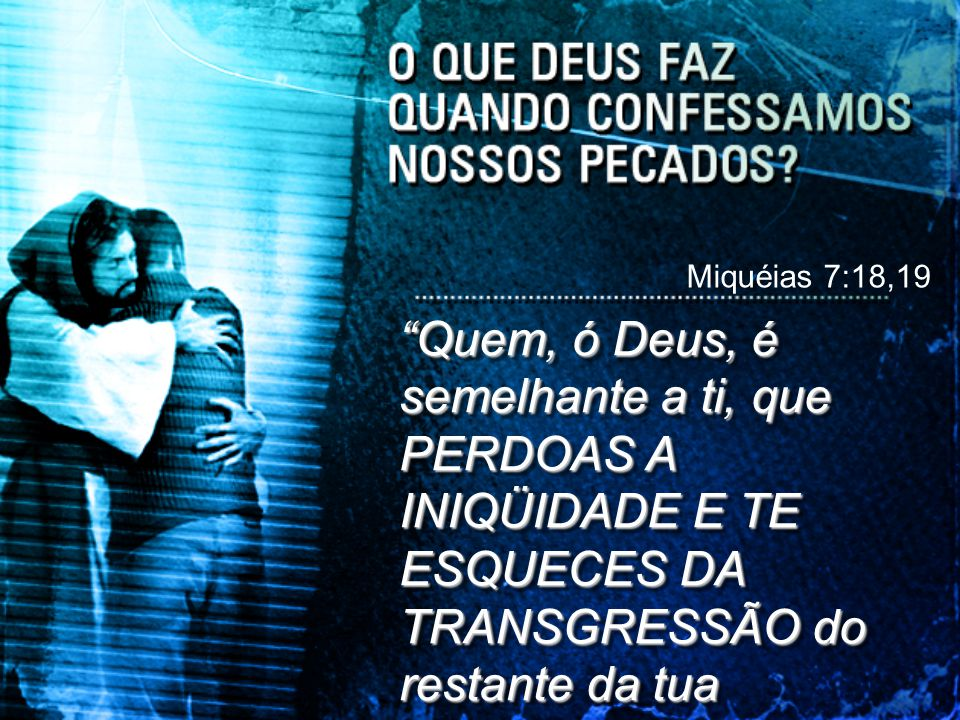 """""""Quem, ó Deus, é semelhante a ti, que PERDOAS A INIQÜIDADE E TE ESQUECES DA TRANSGRESSÃO do restante da tua herança? Miquéias 7:18,19"""