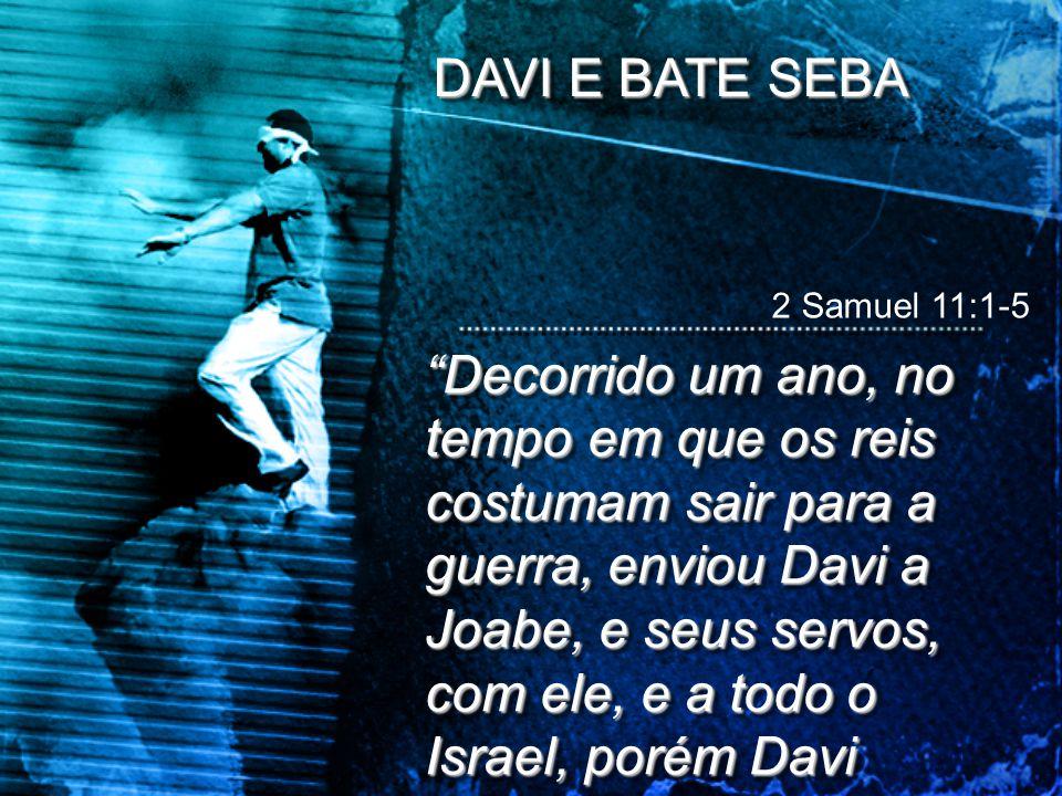 """2 Samuel 11:1-5 DAVI E BATE SEBA """"Decorrido um ano, no tempo em que os reis costumam sair para a guerra, enviou Davi a Joabe, e seus servos, com ele,"""