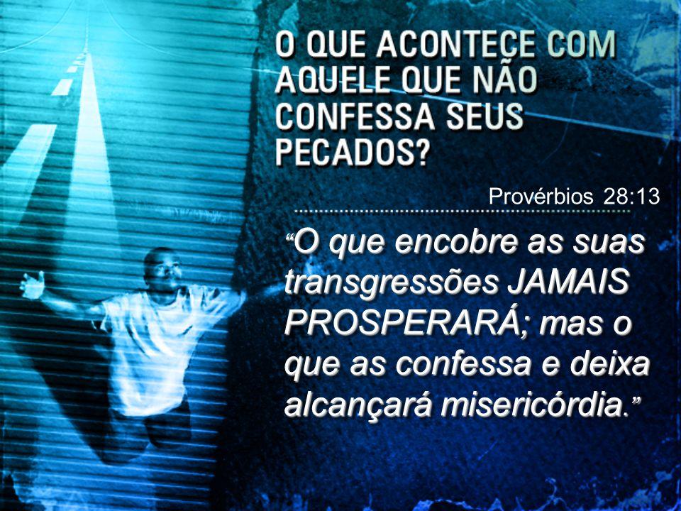 """"""" O que encobre as suas transgressões JAMAIS PROSPERARÁ; mas o que as confessa e deixa alcançará misericórdia."""" Provérbios 28:13"""