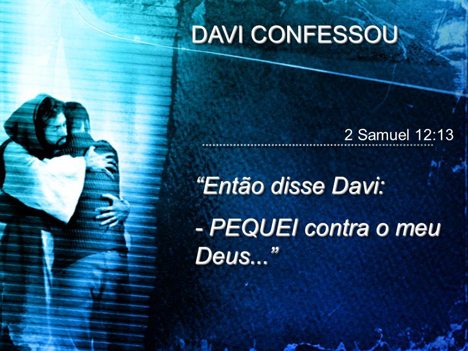 DAVI CONFESSOU 2 Samuel 12:13 Então disse Davi: - PEQUEI contra o meu Deus... Então disse Davi: - PEQUEI contra o meu Deus...