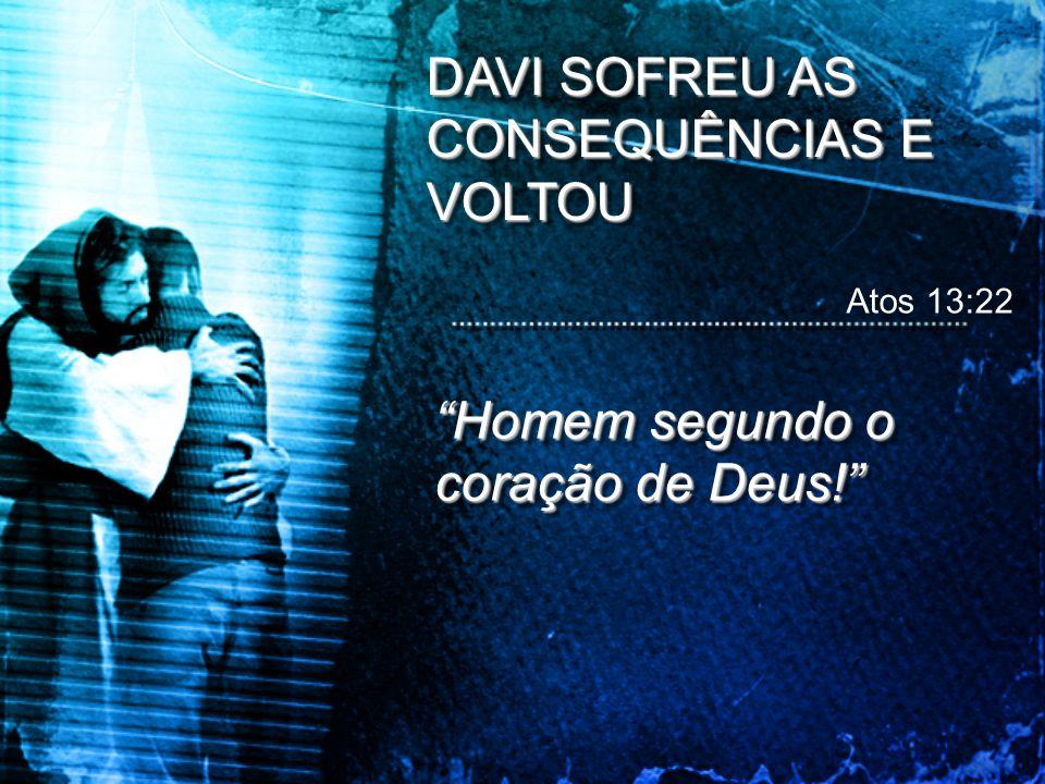 """DAVI SOFREU AS CONSEQUÊNCIAS E VOLTOU """"Homem segundo o coração de Deus!"""" Atos 13:22"""
