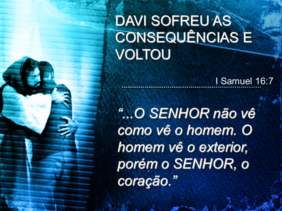 """DAVI SOFREU AS CONSEQUÊNCIAS E VOLTOU I Samuel 16:7 """"...O SENHOR não vê como vê o homem. O homem vê o exterior, porém o SENHOR, o coração."""""""