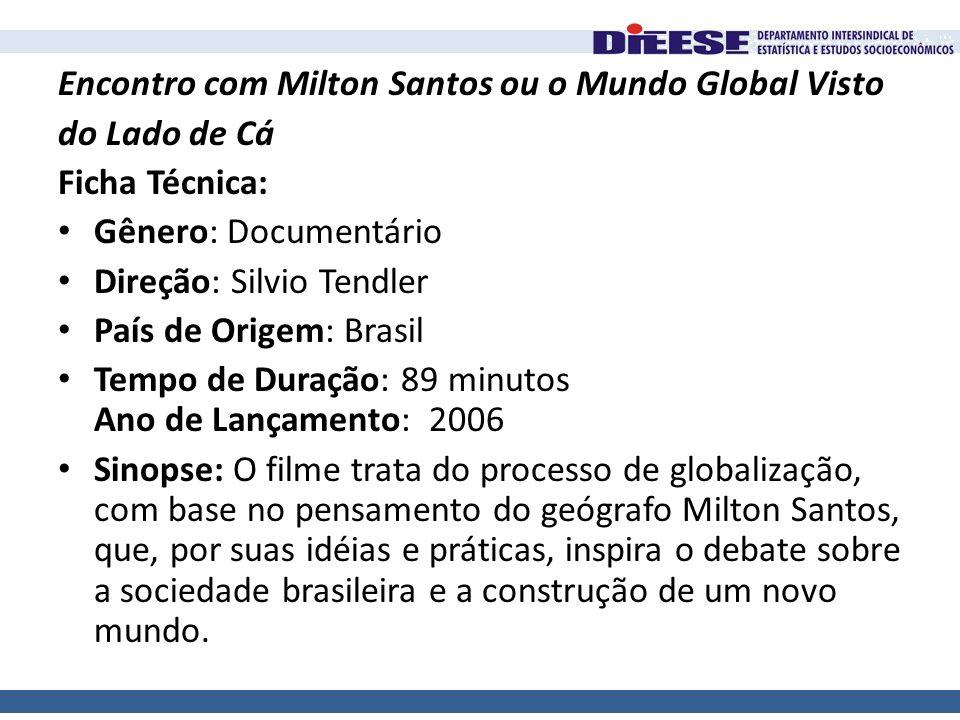 Encontro com Milton Santos ou o Mundo Global Visto do Lado de Cá Ficha Técnica: • Gênero: Documentário • Direção: Silvio Tendler • País de Origem: Bra