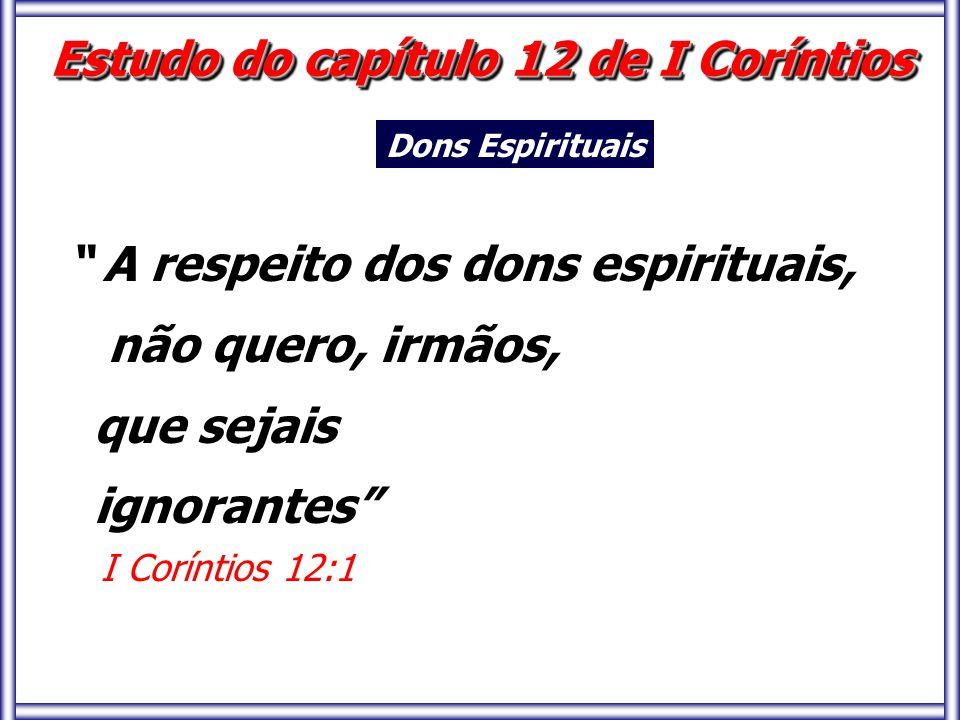 A respeito dos dons espirituais, não quero, irmãos, que sejais ignorantes I Coríntios 12:1 Estudo do capítulo 12 de I Coríntios Dons Espirituais