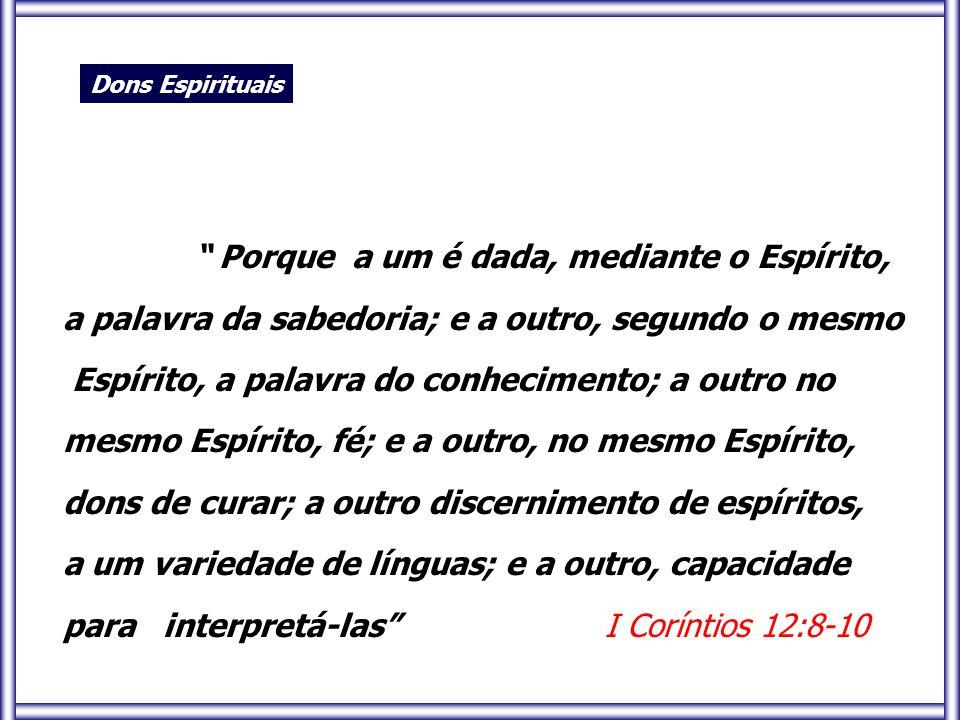 """"""" Porque a um é dada, mediante o Espírito, a palavra da sabedoria; e a outro, segundo o mesmo Espírito, a palavra do conhecimento; a outro no mesmo Es"""