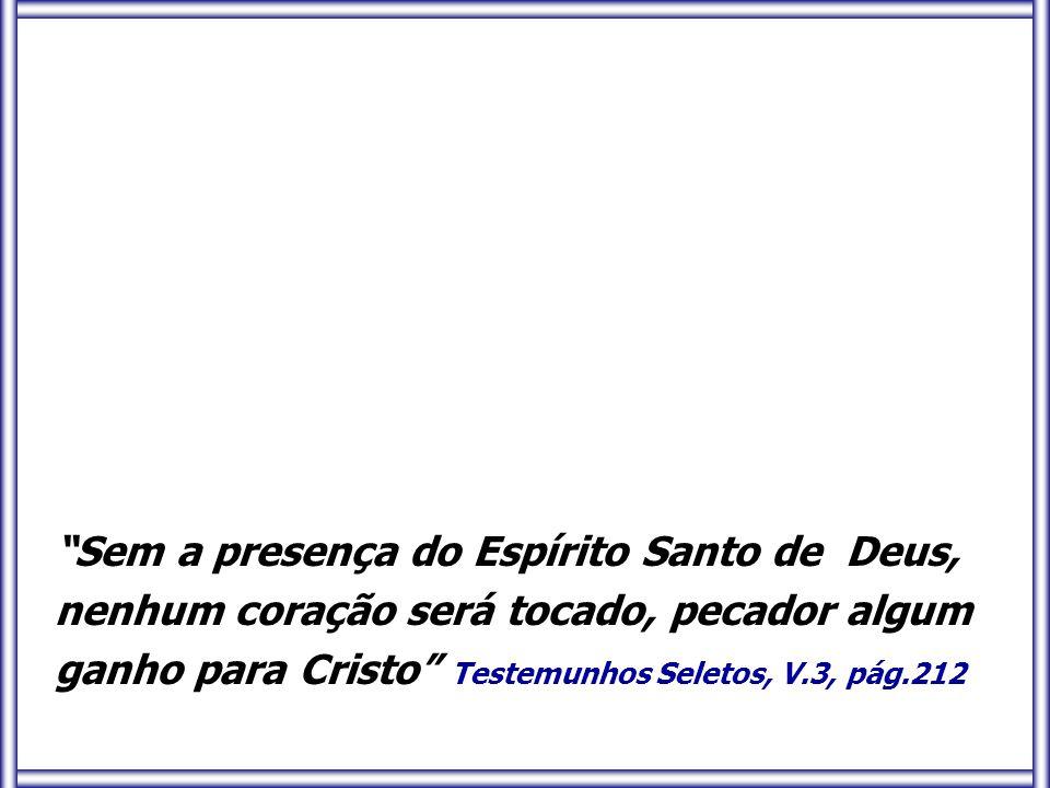 """""""Sem a presença do Espírito Santo de Deus, nenhum coração será tocado, pecador algum ganho para Cristo"""" Testemunhos Seletos, V.3, pág.212"""