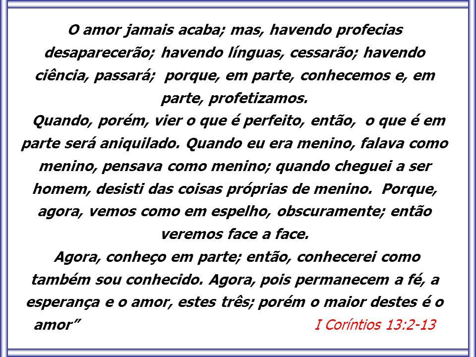 O amor jamais acaba; mas, havendo profecias desaparecerão; havendo línguas, cessarão; havendo ciência, passará; porque, em parte, conhecemos e, em parte, profetizamos.