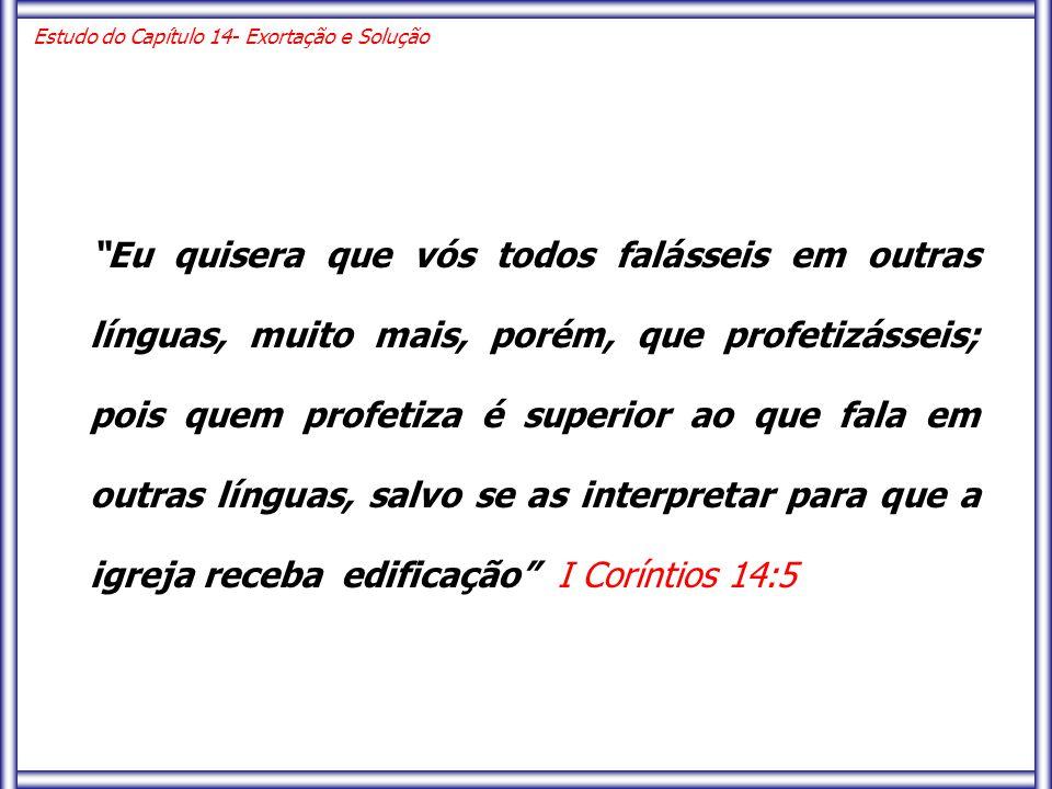 Eu quisera que vós todos falásseis em outras línguas, muito mais, porém, que profetizásseis; pois quem profetiza é superior ao que fala em outras línguas, salvo se as interpretar para que a igreja receba edificação I Coríntios 14:5 Estudo do Capítulo 14- Exortação e Solução