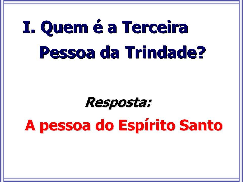 I. Quem é a Terceira Pessoa da Trindade? I. Quem é a Terceira Pessoa da Trindade? Resposta: Resposta: A pessoa do Espírito Santo A pessoa do Espírito