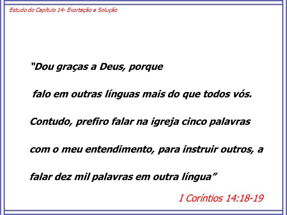 """""""Dou graças a Deus, porque falo em outras línguas mais do que todos vós. Contudo, prefiro falar na igreja cinco palavras com o meu entendimento, para"""