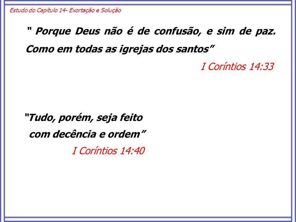 """"""" Porque Deus não é de confusão, e sim de paz. Como em todas as igrejas dos santos"""" I Coríntios 14:33 Estudo do Capítulo 14- Exortação e Solução """"Tudo"""