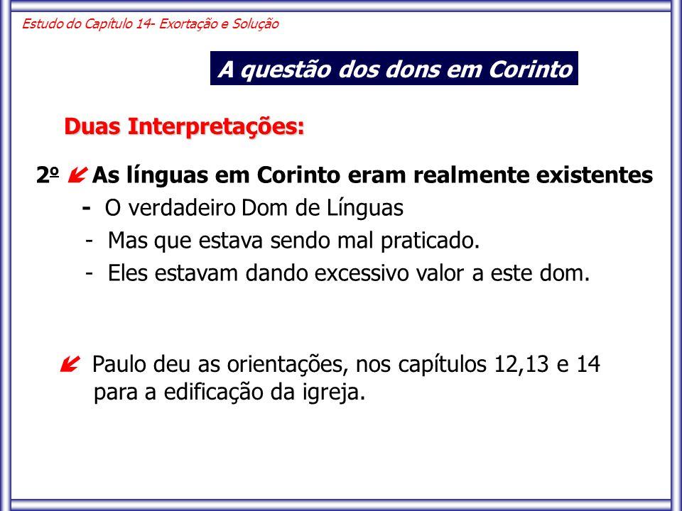 Estudo do Capítulo 14- Exortação e Solução A questão dos dons em Corinto Duas Interpretações: 2 o  As línguas em Corinto eram realmente existentes -