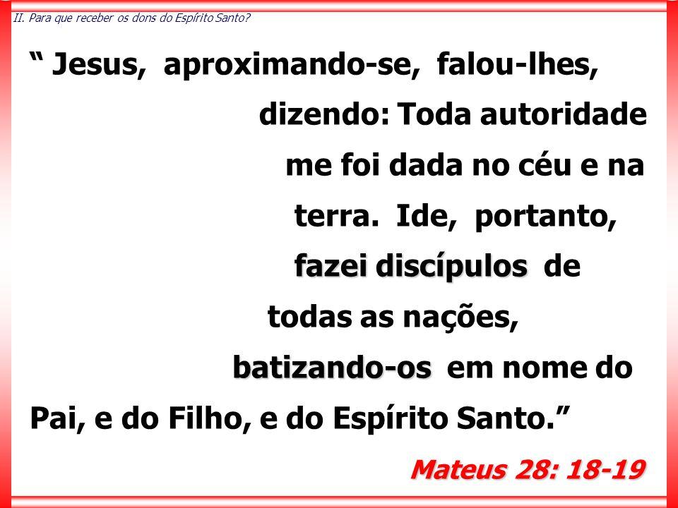 """"""" Jesus, aproximando-se, falou-lhes, dizendo: Toda autoridade me foi dada no céu e na terra. Ide, portanto, fazei discípulos fazei discípulos de todas"""