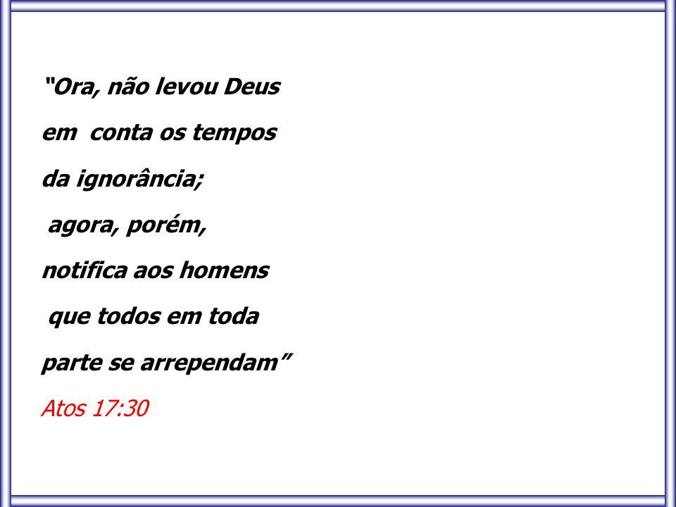 """""""Ora, não levou Deus em conta os tempos da ignorância; agora, porém, notifica aos homens que todos em toda parte se arrependam"""" Atos 17:30"""
