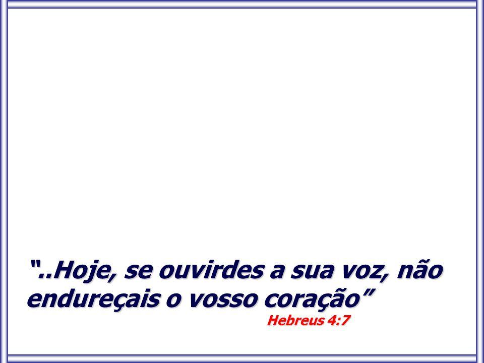 ..Hoje, se ouvirdes a sua voz, não endureçais o vosso coração Hebreus 4:7 Hebreus 4:7