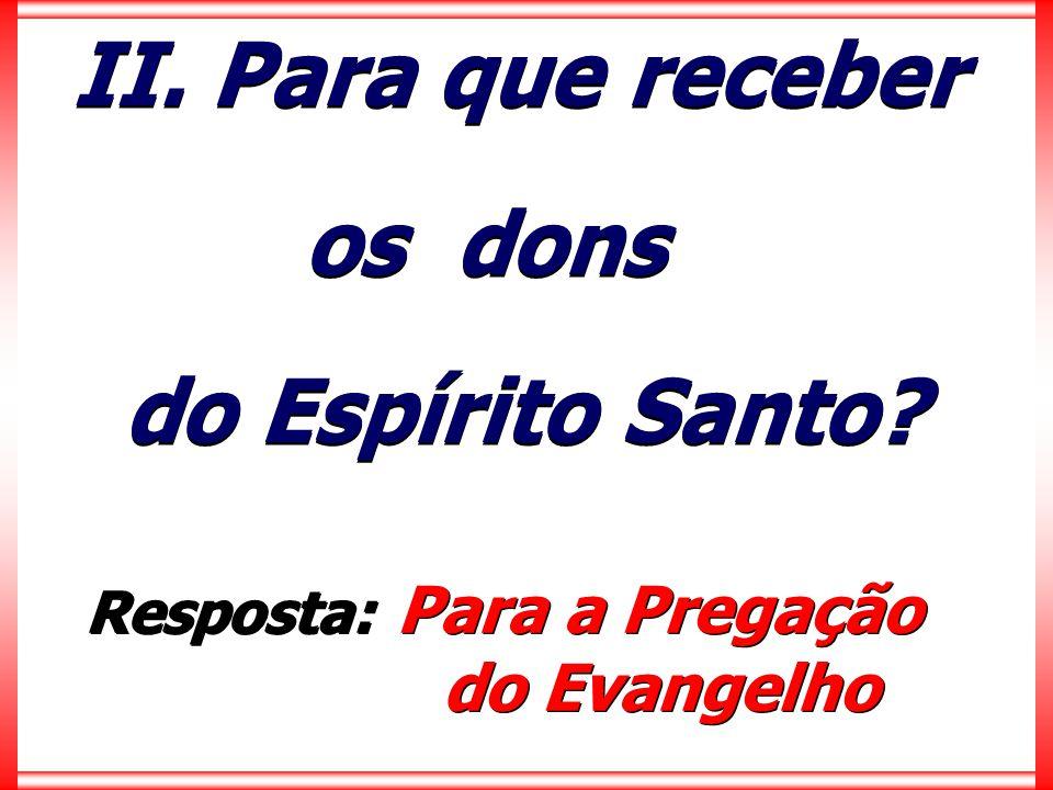 II. Para que receber os dons do Espírito Santo? II. Para que receber os dons do Espírito Santo? Resposta: Para a Pregação do Evangelho Resposta: Para