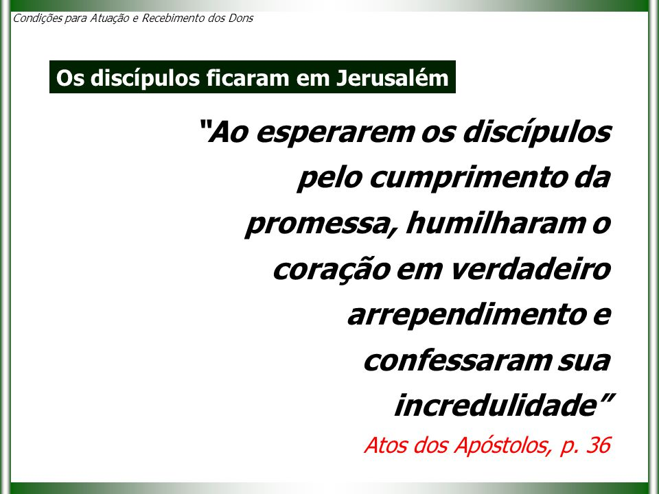 Ao esperarem os discípulos pelo cumprimento da promessa, humilharam o coração em verdadeiro arrependimento e confessaram sua incredulidade Atos dos Apóstolos, p.