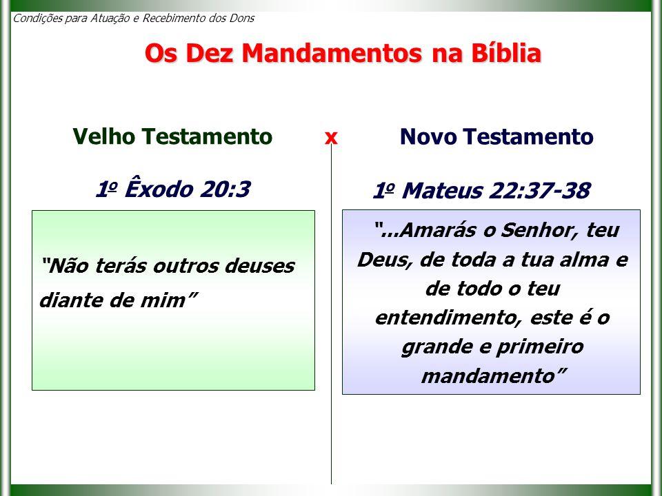Condições para Atuação e Recebimento dos Dons Os Dez Mandamentos na Bíblia 1 o Êxodo 20:3 Não terás outros deuses diante de mim Velho Testamento x Novo Testamento ...Amarás o Senhor, teu Deus, de toda a tua alma e de todo o teu entendimento, este é o grande e primeiro mandamento 1 o Mateus 22:37-38