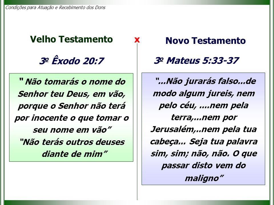 Condições para Atuação e Recebimento dos Dons 3 o Êxodo 20:7 Não tomarás o nome do Senhor teu Deus, em vão, porque o Senhor não terá por inocente o que tomar o seu nome em vão Não terás outros deuses diante de mim Velho Testamento x Novo Testamento ...Não jurarás falso...de modo algum jureis, nem pelo céu,....nem pela terra,...nem por Jerusalém,..nem pela tua cabeça...