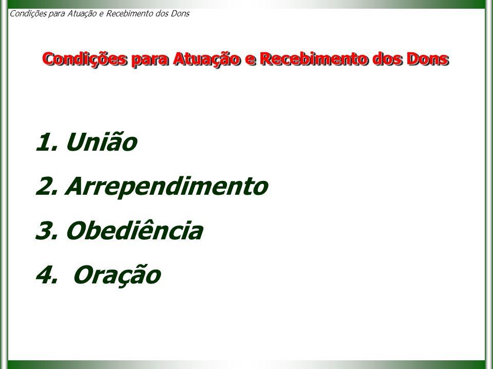 1. União 2. Arrependimento 3. Obediência 4. Oração Condições para Atuação e Recebimento dos Dons