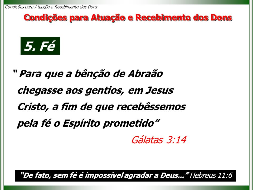 """""""De fato, sem fé é impossível agradar a Deus..."""" Hebreus 11:6 Condições para Atuação e Recebimento dos Dons 5. Fé """" Para que a bênção de Abraão chegas"""